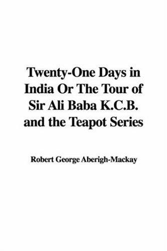 Twenty-one Days in India or the Tour of Sir Ali Baba K.c.b. And the Teapot Series