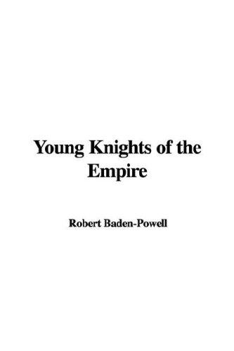 Young Knights Of The Empire by Robert Stephenson Smyth Baden-Powell, Baron Baden-Powell of Gilwell