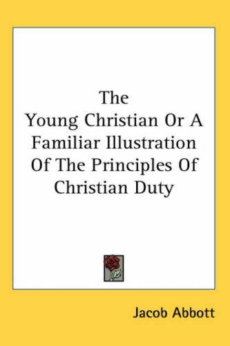 The Young Christian or a Familiar Illustration of the Principles of Christian Duty
